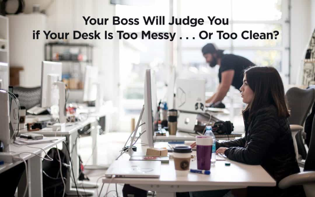Your Boss Will Judge You If Your Desk Is Too Messy . . . Or Too Clean?