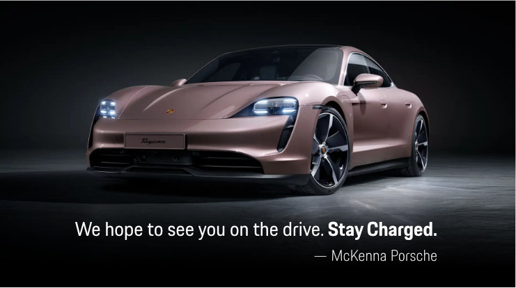 We hope to see you on the drive. Stay Charged - Mckenna Porsche