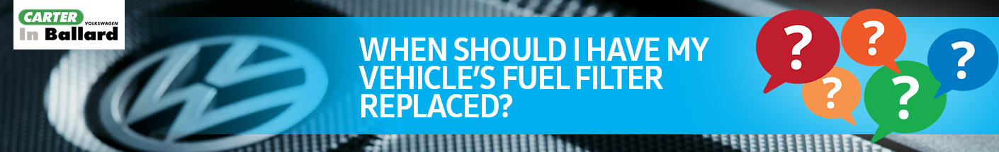 When should I have my vehicle's fuel filter replaced?