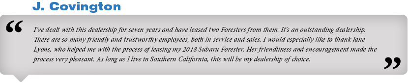 I've dealt with this dealership for seven years and have leased two Foresters from them. It's an outstanding dealership. There are so many friendly and trustworthy employees, both in service and sales. I would especially like to thank Jane Lyons, who helped me with the process of leasing my 2018 Subaru Forester. Her friendliness and encouragement made the process very pleasant. As long as I live in Southern California, this will be my dealership of choice.