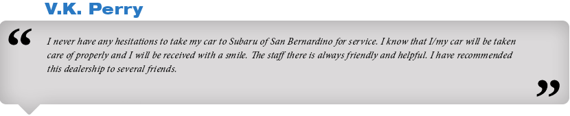 I never have any hesitations to take my car to Subaru of San Bernardino  for service. I know that I/my car will be taken care of properly and I  will be received with a smile. The staff there is always friendly and  helpful. I have recommended this dealership to several friends.