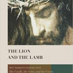 The Lion and the Lamb: New Testament Essentials from the Cradle, the Cross and the Crown