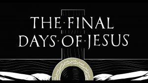 5 Reasons Why You Should Reflect on the Final Days of Jesus