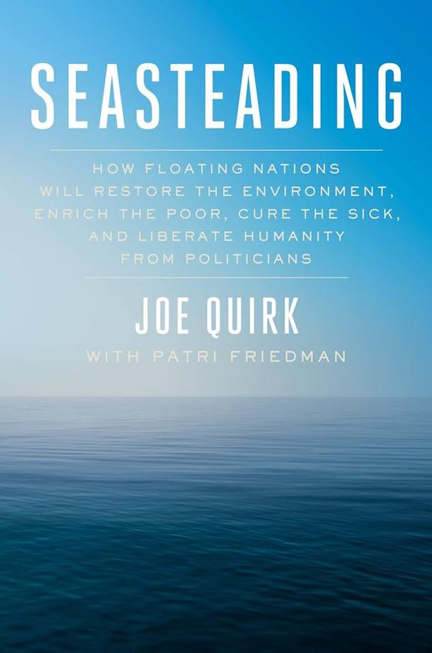 "The book on Seasteading: How Floating Nations Will Restore the Environment, Enrich the Poor, Cure the Sick, and Liberate Humanity from Politicians"", by talented authors Joe Quirk and Patri Friedman"