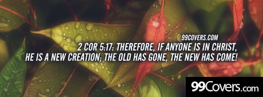 2 Cor 5:17  Therefore, if anyone is in Christ Facebook Cover Photo