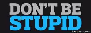 dont be stupid Facebook Cover Photo