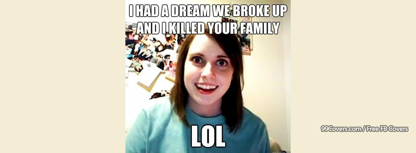 Overly Attached Girlfriend Break Up Dream Facebook Cover Photos