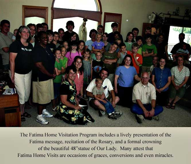 "Our Lady of Fatima statue and smiling group. The Fatima Home Visitation Program includes a lively presentation of the Fatima Message, recitation of the Rosary, and a formal crowning of the beautiful 48"" statue of Our Lady. Many attest that Fatima Home Visits are occasions of graces, conversions, and even miracles."