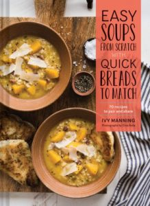 Easy Soups from Scratch with Quick Breads To Match: 70 Recipes To Pair and Share cover
