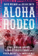 Aloha Rodeo: Three Hawaiian Cowboys, the World's Greatest Rodeo, and a Hidden History of the American West