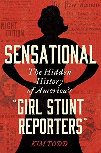 "Sensational: The Hidden History of America's ""Girl Stunt Reporters."""