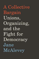 A Collective Bargain: Unions, Organizing, and the Fight for Democracy