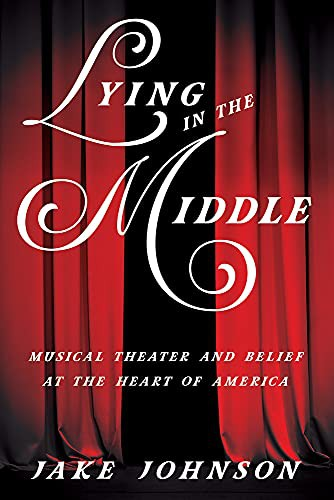Lying in the Middle: Musical Theater and Belief at the Heart of America