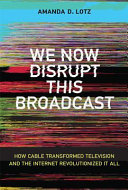 We Now Disrupt This Broadcast: How Cable Transformed Television and the Internet Revolutionized It All
