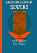 An Underground Guide to Sewers: Or: Down, Through and Out in Paris, London, New York &c
