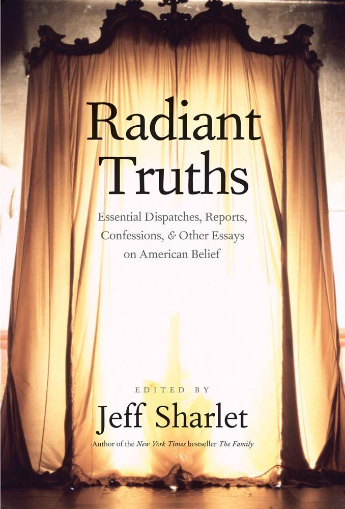 Radiant Truths: Essential Dispatches, Reports, Confessions, & Other Essays on American Belief