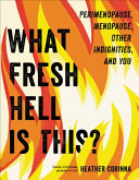 What Fresh Hell Is This? Perimenopause, Menopause, Other Indignities, and You