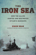 The Iron Sea: How the Allies Hunted and Destroyed Hitler's Warships