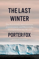 The Last Winter: The Scientists, Adventurers, Journeymen, and Mavericks Trying To Save the World