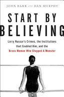 Start by Believing: Larry Nassar's Crimes, the Institutions That Enabled Him, and the Brave Women Who Stopped a Monster