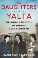The Daughters of Yalta: The Churchills, Roosevelts, and Harrimans; A Story of Love and War