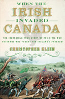 When the Irish Invaded Canada: The Incredible True Story of the Civil War Veterans Who Fought for Ireland's Freedom
