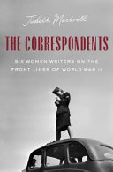 The Correspondents: Six Women Writers on the Front Lines of World War II
