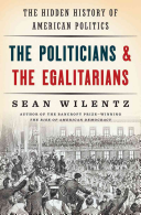 The Politicians & the Egalitarians: The Hidden History of American Politics