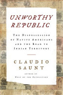 Unworthy Republic: The Dispossession of Native Americans and the Road to Indian Territory
