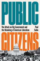 Public Citizens: The Attack on Big Government and the Remaking of American Liberalism