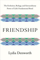 Friendship: The Evolution, Biology, and Extraordinary Power of Life's Fundamental Bond