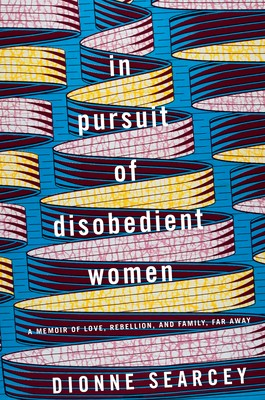In Pursuit of Disobedient Women: A Memoir of Love, Rebellion, and Family, Far Away