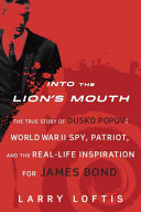 Into the Lion's Mouth: The True Story of Dusko Popov; World War II Spy, Patriot, and the Real-Life Inspiration for James Bond
