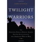 Twilight Warriors: The Soldiers, Spies, & Special Agents Who Are Revolutionizing the American Way of War