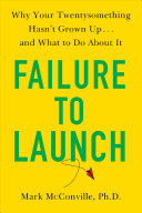 Failure To Launch: Why Your Twentysomething Hasn't Grown Up...and What To Do About It
