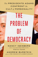 The Problem of Democracy: The Presidents Adams Confront the Cult of Personality