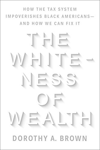 The Whiteness of Wealth: How the Tax System Impoverishes Black Americans—And How We Can Fix It