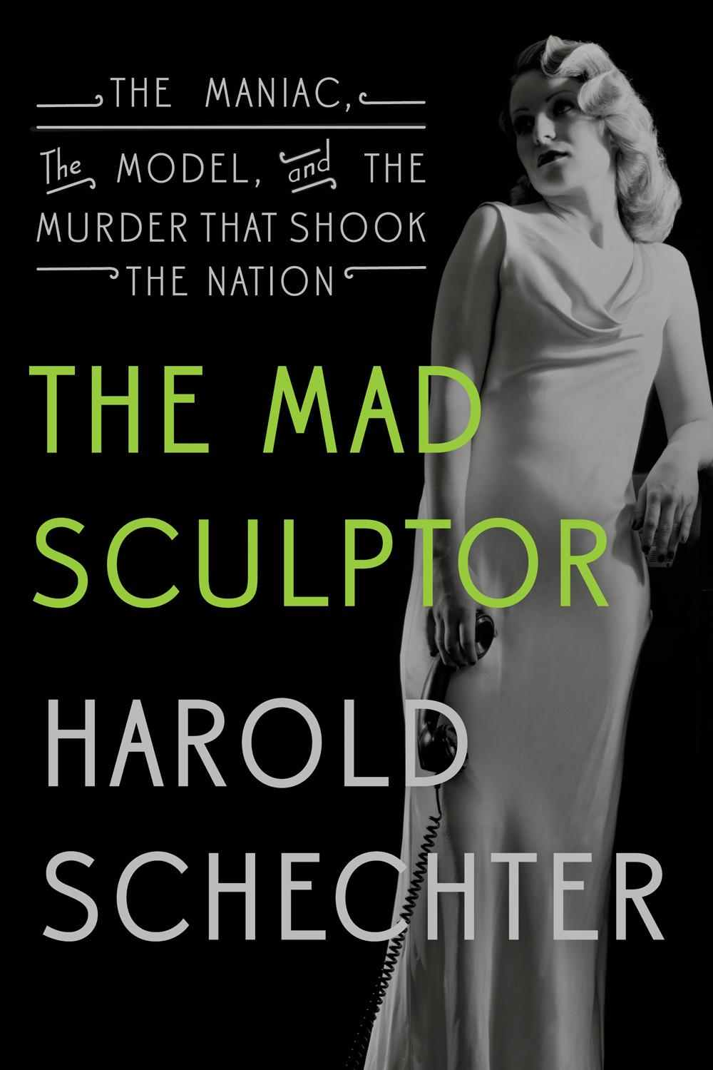 The Mad Sculptor: The Maniac, the Model, and the Murder That Shook the Nation