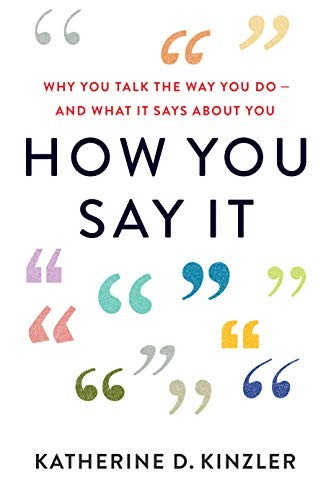 How You Say It: Why You Talk the Way You Do—and What It Says About You