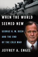 When the World Seemed New: George H.W. Bush and the End of the Cold War
