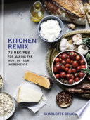 Kitchen Remix: 75 Recipes for Making the Most of Your Ingredients; A Cookbook