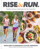 Rise and Run: Recipes, Rituals and Runs To Fuel Your Day