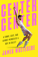 Center Center: A Funny, Sexy, Sad Almost-Memoir of a Boy in Ballet