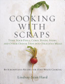 Cooking with Scraps: Turn Your Peels, Cores, Rinds, Stems, and Other Odds and Ends into Delicious Meals