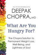 What Are You Hungry For? The Chopra Solution to Permanent Weight Loss, Well-Being, and Lightness of Soul