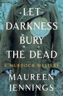 Let Darkness Bury the Dead: A Murdoch Mystery