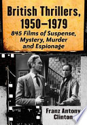 British Thrillers, 1950-1979: 845 Films of Suspense, Mystery, Murder and Espionage