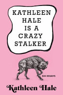 Kathleen Hale Is a Crazy Stalker: Six Essays