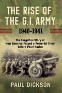 The Rise of the G.I. Army, 1940–1941: The Forgotten Story of How America Forged a Powerful Army Before Pearl Harbor