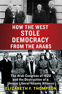 How the West Stole Democracy from the Arabs: The Syrian Arab Congress of 1920 and the Destruction of Its Liberal-Islamic Alliance